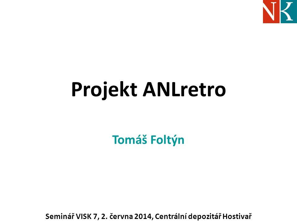 Projekt ANLretro Tomáš Foltýn Seminář VISK 7, 2. června 2014, Centrální depozitář Hostivař