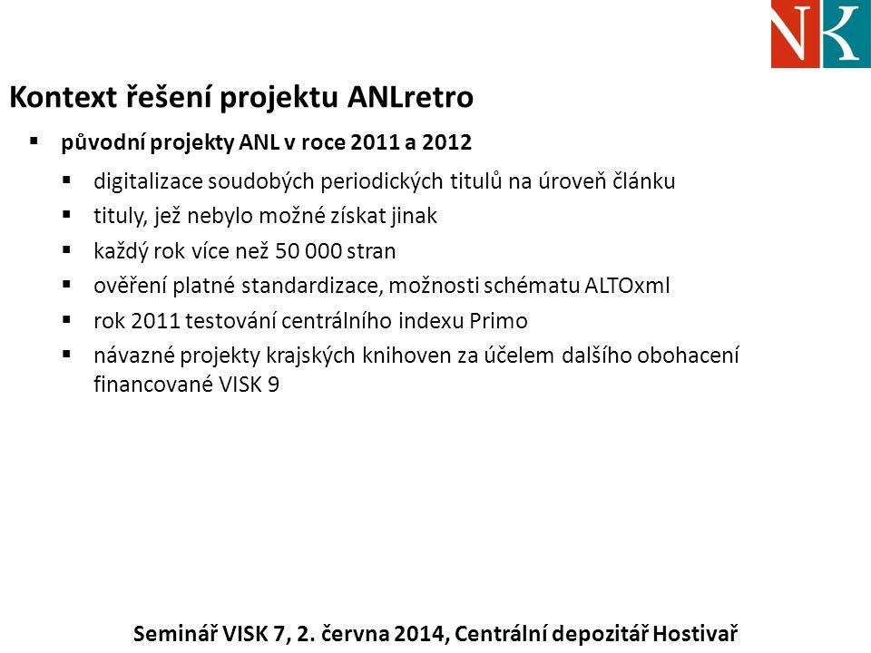 Kontext řešení projektu ANLretro  původní projekty ANL v roce 2011 a 2012  digitalizace soudobých periodických titulů na úroveň článku  tituly, jež nebylo možné získat jinak  každý rok více než 50 000 stran  ověření platné standardizace, možnosti schématu ALTOxml  rok 2011 testování centrálního indexu Primo  návazné projekty krajských knihoven za účelem dalšího obohacení financované VISK 9 Seminář VISK 7, 2.