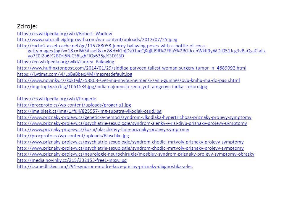 Zdroje: https://cs.wikipedia.org/wiki/Robert_Wadlow http://www.naturalheightgrowth.com/wp-content/uploads/2012/07/25.jpeg http://cache2.asset-cache.net/gc/115788058-junrey-balawing-poses-with-a-bottle-of-coca- gettyimages.jpg v=1&c=IWSAsset&k=2&d=lGnjDs01aeQKqjld9R%2FRaY%2BGdccnWkif9yWDfD51Jcg3vBaQsaClaIlz yo7E0I2o6%2BDrj6NiCS6LghFlQx635g%3D%3D https://en.wikipedia.org/wiki/Junrey_Balawing http://www.huffingtonpost.com/2014/01/29/siddiqa-parveen-tallest-woman-surgery-tumor_n_4689092.html https://i.ytimg.com/vi/LpBeBbexJ4M/maxresdefault.jpg http://www.novinky.cz/koktejl/253803-svet-ma-novou-nejmensi-zenu-guinnessovu-knihu-ma-do-pasu.html http://img.topky.sk/big/1051534.jpg/india-najmensia-zena-jyoti-amgeova-indka--rekord.jpg https://cs.wikipedia.org/wiki/Progerie http://procproto.cz/wp-content/uploads/progeria1.jpg http://img.blesk.cz/img/1/full/825557-img-supatra-vlkodlak-osud.jpg http://www.priznaky-projevy.cz/geneticke-nemoci/syndrom-vlkodlaka-hypertrichoza-priznaky-projevy-symptomy http://www.priznaky-projevy.cz/psychiatrie-sexuologie/syndrom-alenky-v-risi-divu-priznaky-projevy-symptomy http://www.priznaky-projevy.cz/kozni/blaschkovy-linie-priznaky-projevy-symptomy http://procproto.cz/wp-content/uploads/Blaschko.jpg http://www.priznaky-projevy.cz/psychiatrie-sexuologie/syndrom-chodici-mrtvoly-priznaky-projevy-symptomy http://www.priznaky-projevy.cz/neurologie-neurochirugie/moebiuv-syndrom-priznaky-projevy-symptomy-obrazky http://media.novinky.cz/215/332153-free1-inbxv.jpg http://cs.medlicker.com/291-syndrom-modre-kuze-priciny-priznaky-diagnostika-a-lec