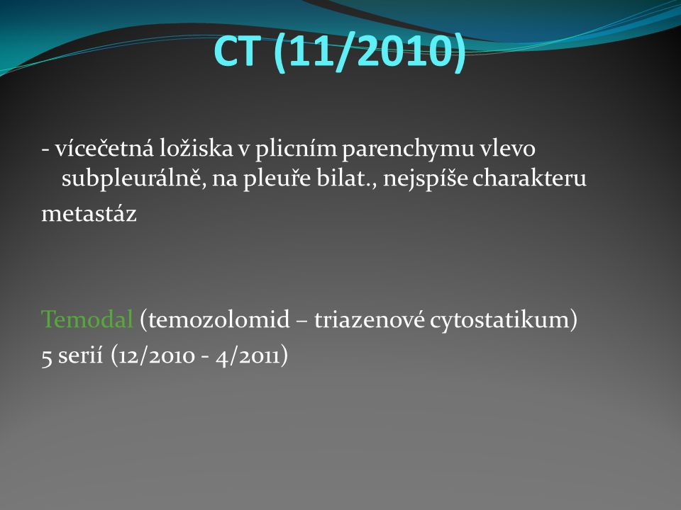 CT (11/2010) - vícečetná ložiska v plicním parenchymu vlevo subpleurálně, na pleuře bilat., nejspíše charakteru metastáz Temodal (temozolomid – triazenové cytostatikum) 5 serií (12/2010 - 4/2011)