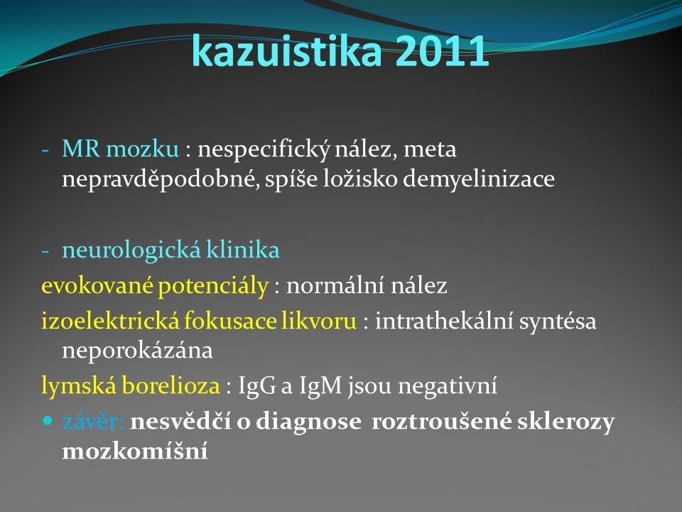 kazuistika 2011 - MR mozku : nespecifický nález, meta nepravděpodobné, spíše ložisko demyelinizace - neurologická klinika evokované potenciály : normální nález izoelektrická fokusace likvoru : intrathekální syntésa neporokázána lymská borelioza : IgG a IgM jsou negativní závěr: nesvědčí o diagnose roztroušené sklerozy mozkomíšní
