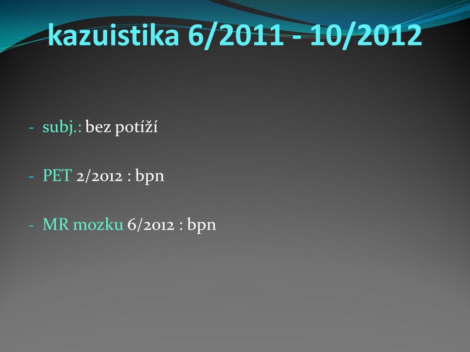kazuistika 6/2011 - 10/2012 - subj.: bez potíží - PET 2/2012 : bpn - MR mozku 6/2012 : bpn