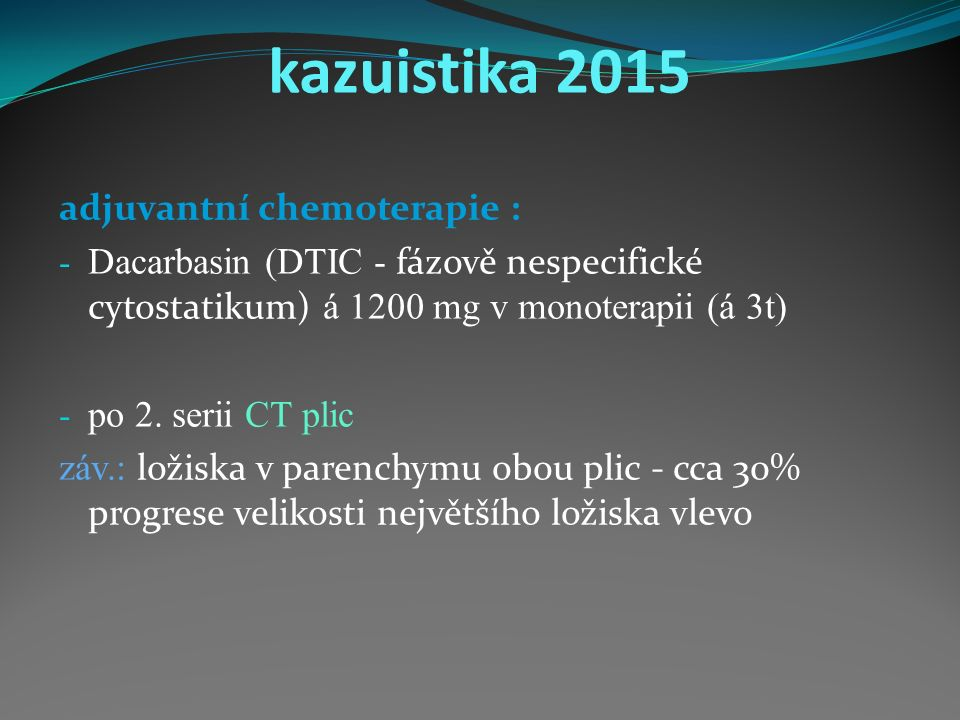 kazuistika 2015 adjuvantní chemoterapie : - Dacarbasin (DTIC - fázově nespecifické cytostatikum) á 1200 mg v monoterapii (á 3t) - po 2.