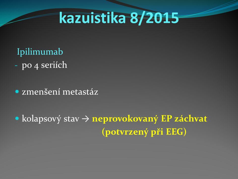 kazuistika 8/2015 Ipilimumab - po 4 seriích zmenšení metastáz kolapsový stav → neprovokovaný EP záchvat (potvrzený při EEG)
