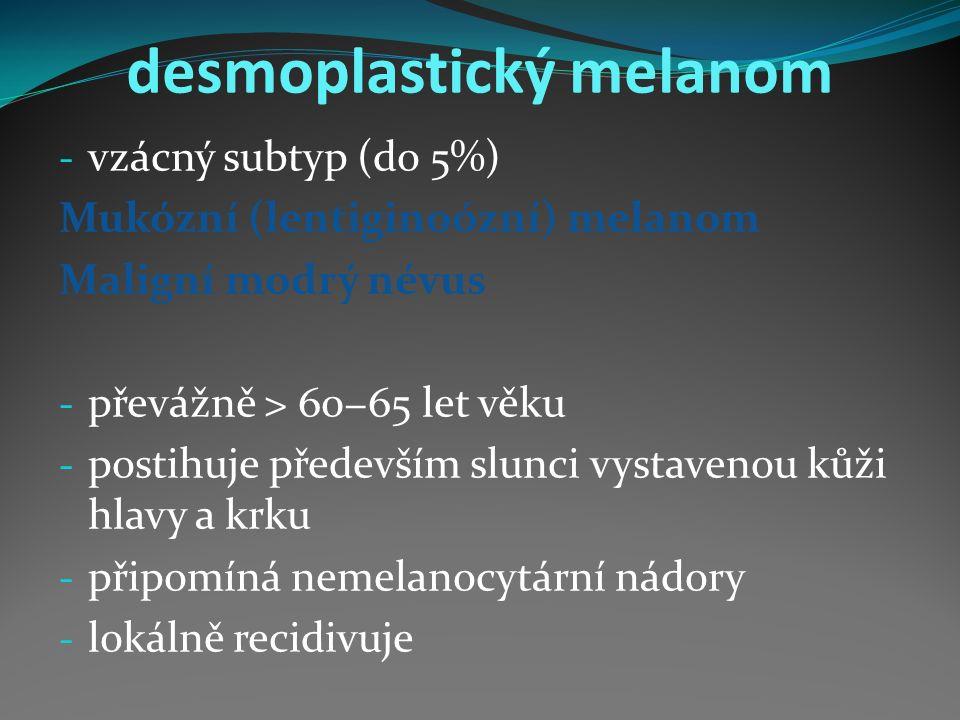 desmoplastický melanom - vzácný subtyp (do 5%) Mukózní (lentiginoózní) melanom Maligní modrý névus - převážně > 60−65 let věku - postihuje především slunci vystavenou kůži hlavy a krku - připomíná nemelanocytární nádory - lokálně recidivuje
