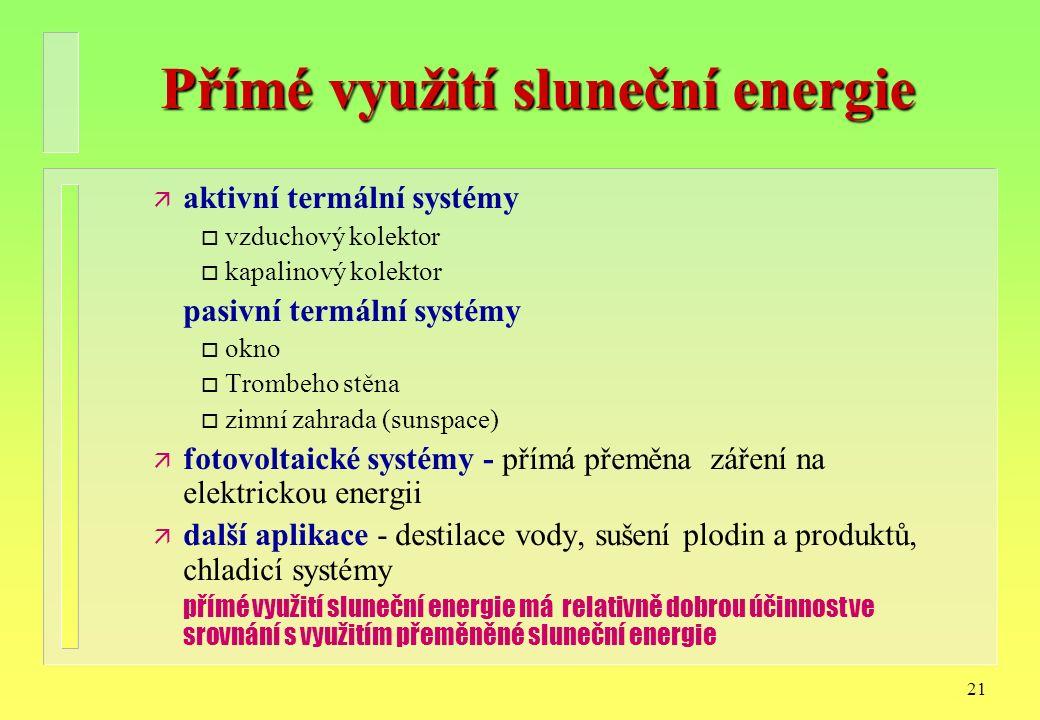 21 Přímé využití sluneční energie ä aktivní termální systémy o vzduchový kolektor o kapalinový kolektor pasivní termální systémy o okno o Trombeho stěna o zimní zahrada (sunspace) ä fotovoltaické systémy - přímá přeměna záření na elektrickou energii ä další aplikace - destilace vody, sušení plodin a produktů, chladicí systémy přímé využití sluneční energie má relativně dobrou účinnost ve srovnání s využitím přeměněné sluneční energie