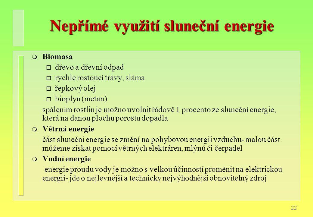 22 Nepřímé využití sluneční energie m Biomasa o dřevo a dřevní odpad o rychle rostoucí trávy, sláma o řepkový olej o bioplyn (metan) spálením rostlin je možno uvolnit řádově 1 procento ze sluneční energie, která na danou plochu porostu dopadla m Větrná energie část sluneční energie se změní na pohybovou energii vzduchu- malou část můžeme získat pomocí větrných elektráren, mlýnů či čerpadel m Vodní energie energie proudu vody je možno s velkou účinností proměnit na elektrickou energii- jde o nejlevnější a technicky nejvýhodnější obnovitelný zdroj