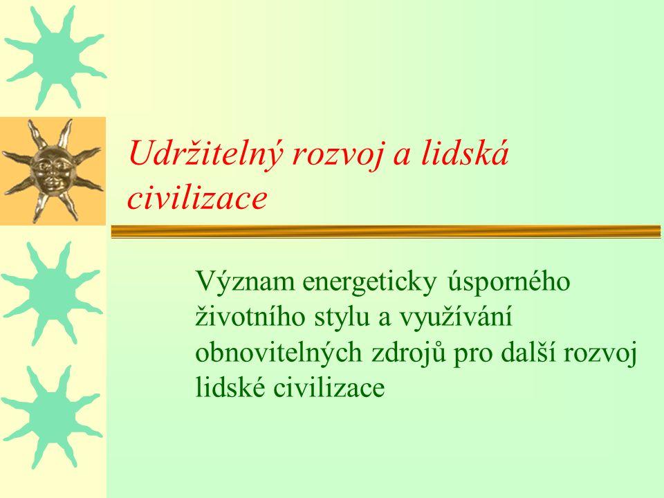 Udržitelný rozvoj a lidská civilizace Význam energeticky úsporného životního stylu a využívání obnovitelných zdrojů pro další rozvoj lidské civilizace