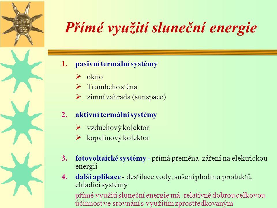 Přímé využití sluneční energie 1.pasivní termální systémy  okno  Trombeho stěna  zimní zahrada (sunspace) 2.aktivní termální systémy  vzduchový kolektor  kapalinový kolektor 3.fotovoltaické systémy - přímá přeměna záření na elektrickou energii 4.další aplikace - destilace vody, sušení plodin a produktů, chladicí systémy přímé využití sluneční energie má relativně dobrou celkovou účinnost ve srovnání s využitím zprostředkovaným