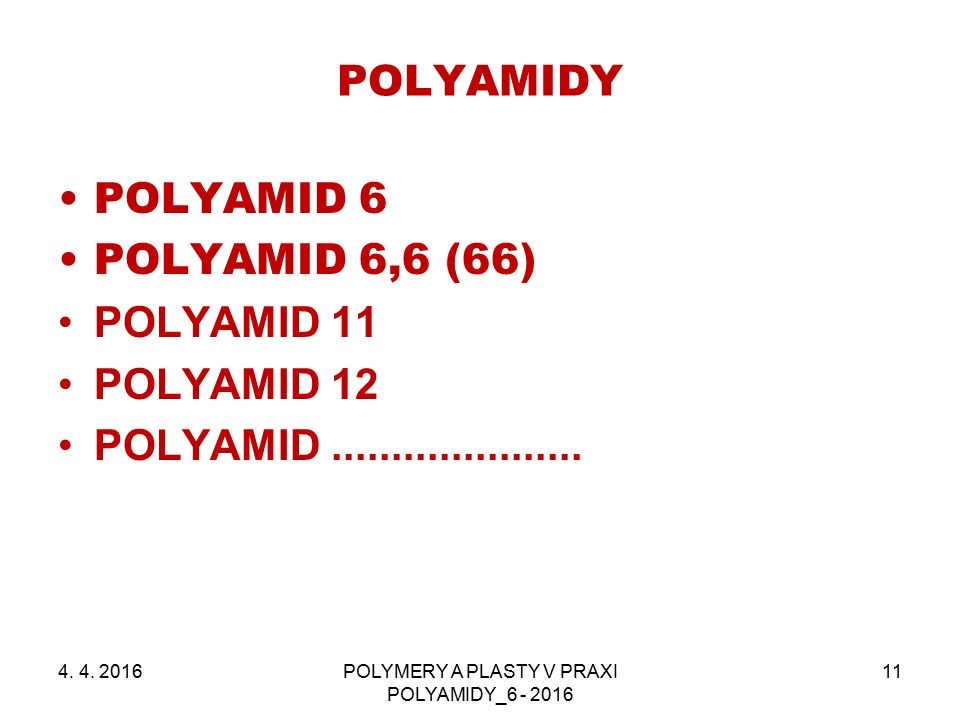 POLYAMIDY 4. 4. 2016POLYMERY A PLASTY V PRAXI POLYAMIDY_6 - 2016 11 POLYAMID 6 POLYAMID 6,6 (66) POLYAMID 11 POLYAMID 12 POLYAMID.....................