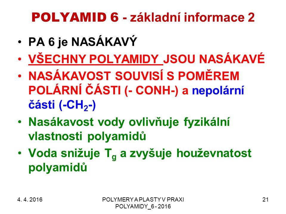 POLYAMID 6 - základní informace 2 PA 6 je NASÁKAVÝ VŠECHNY POLYAMIDY JSOU NASÁKAVÉ NASÁKAVOST SOUVISÍ S POMĚREM POLÁRNÍ ČÁSTI (- CONH-) a nepolární části (-CH 2 -) Nasákavost vody ovlivňuje fyzikální vlastnosti polyamidů Voda snižuje T g a zvyšuje houževnatost polyamidů 4.