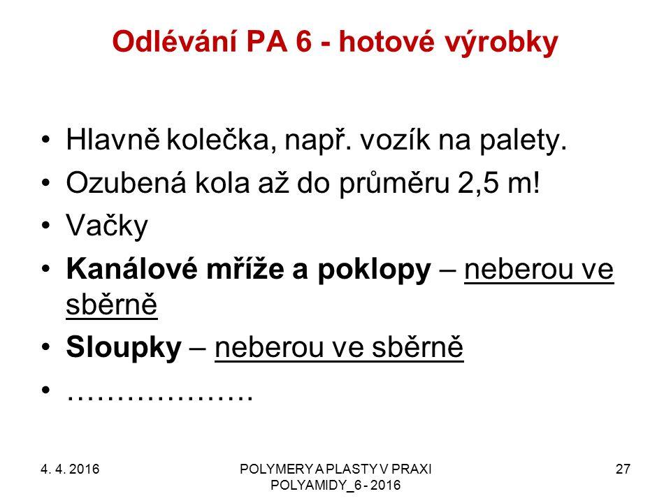 Odlévání PA 6 - hotové výrobky 4. 4. 2016POLYMERY A PLASTY V PRAXI POLYAMIDY_6 - 2016 27 Hlavně kolečka, např. vozík na palety. Ozubená kola až do prů