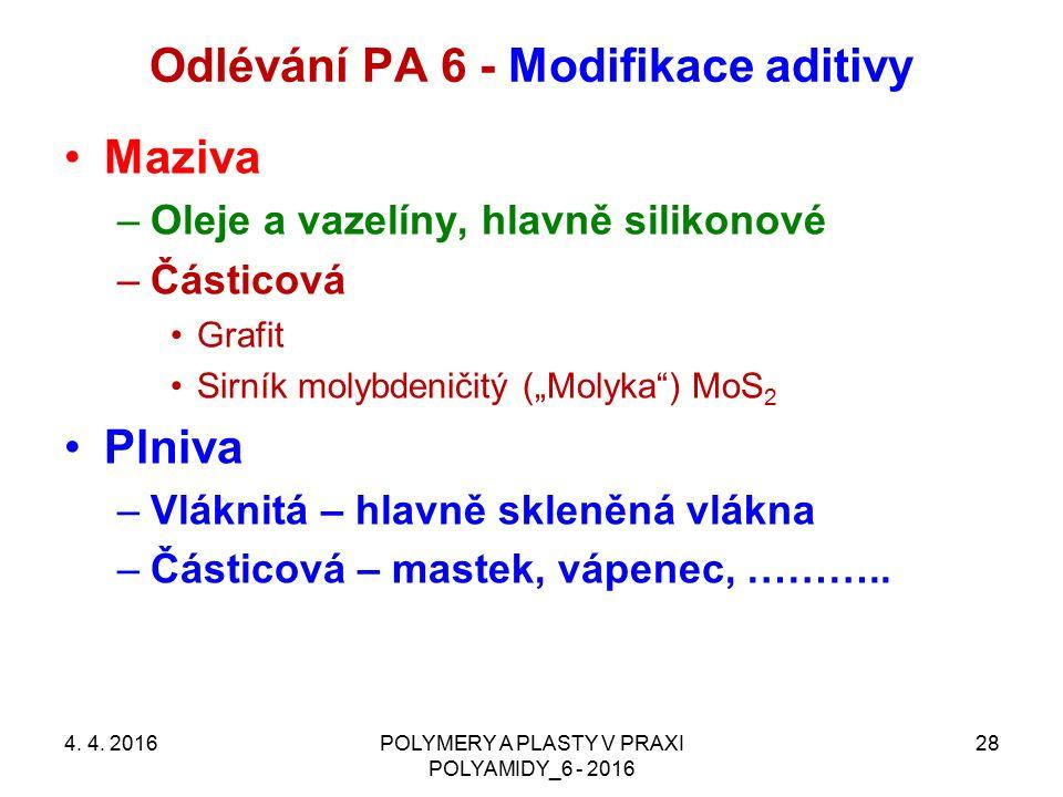 Odlévání PA 6 - Modifikace aditivy 4. 4. 2016POLYMERY A PLASTY V PRAXI POLYAMIDY_6 - 2016 28 Maziva –Oleje a vazelíny, hlavně silikonové –Částicová Gr