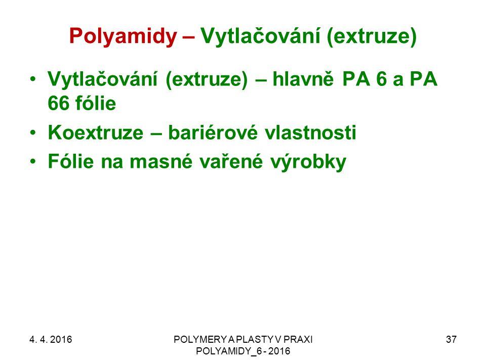 Polyamidy – Vytlačování (extruze) 4. 4. 2016POLYMERY A PLASTY V PRAXI POLYAMIDY_6 - 2016 37 Vytlačování (extruze) – hlavně PA 6 a PA 66 fólie Koextruz