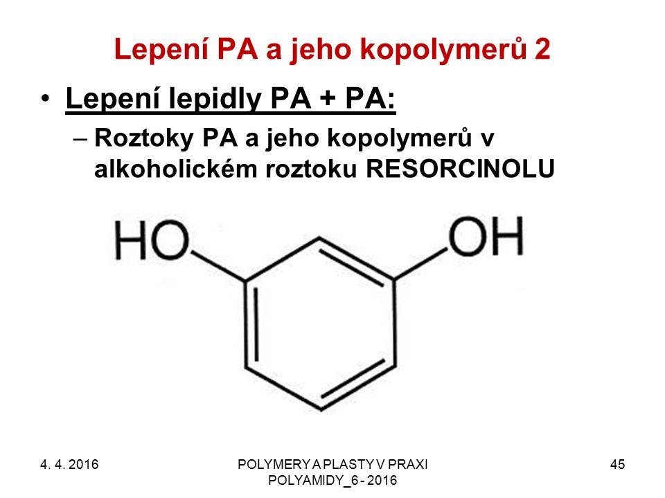 Lepení PA a jeho kopolymerů 2 4. 4. 2016POLYMERY A PLASTY V PRAXI POLYAMIDY_6 - 2016 45 Lepení lepidly PA + PA: –Roztoky PA a jeho kopolymerů v alkoho