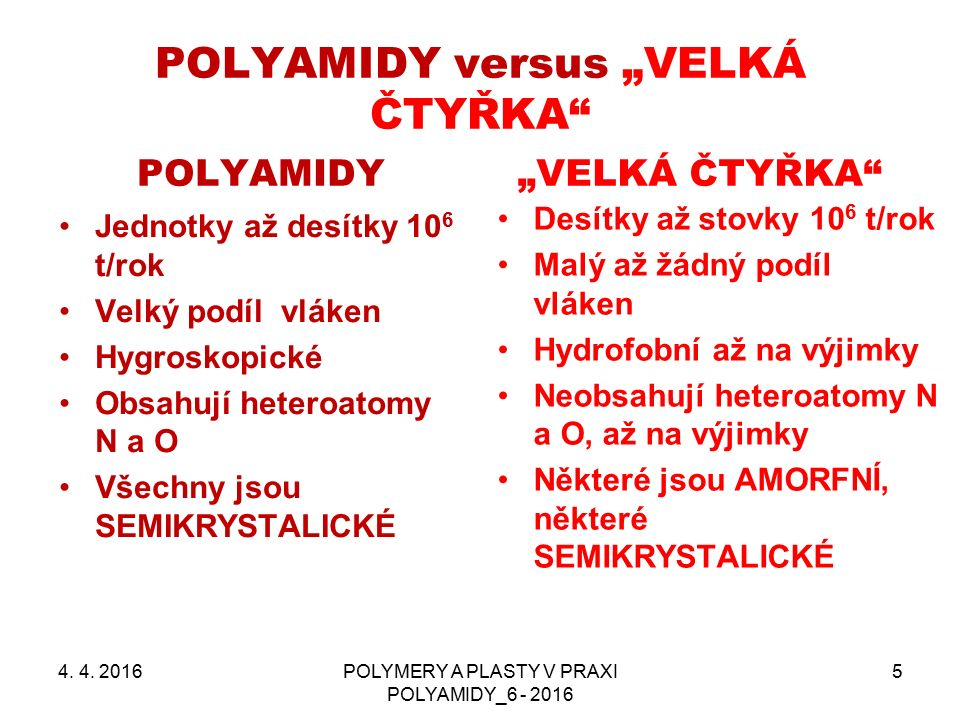 """POLYAMIDY versus """"VELKÁ ČTYŘKA POLYAMIDY Jednotky až desítky 10 6 t/rok Velký podíl vláken Hygroskopické Obsahují heteroatomy N a O Všechny jsou SEMIKRYSTALICKÉ """"VELKÁ ČTYŘKA Desítky až stovky 10 6 t/rok Malý až žádný podíl vláken Hydrofobní až na výjimky Neobsahují heteroatomy N a O, až na výjimky Některé jsou AMORFNÍ, některé SEMIKRYSTALICKÉ 4."""