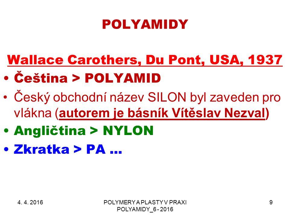 POLYAMIDY 4. 4. 2016POLYMERY A PLASTY V PRAXI POLYAMIDY_6 - 2016 9 Wallace Carothers, Du Pont, USA, 1937 Čeština > POLYAMID Český obchodní název SILON