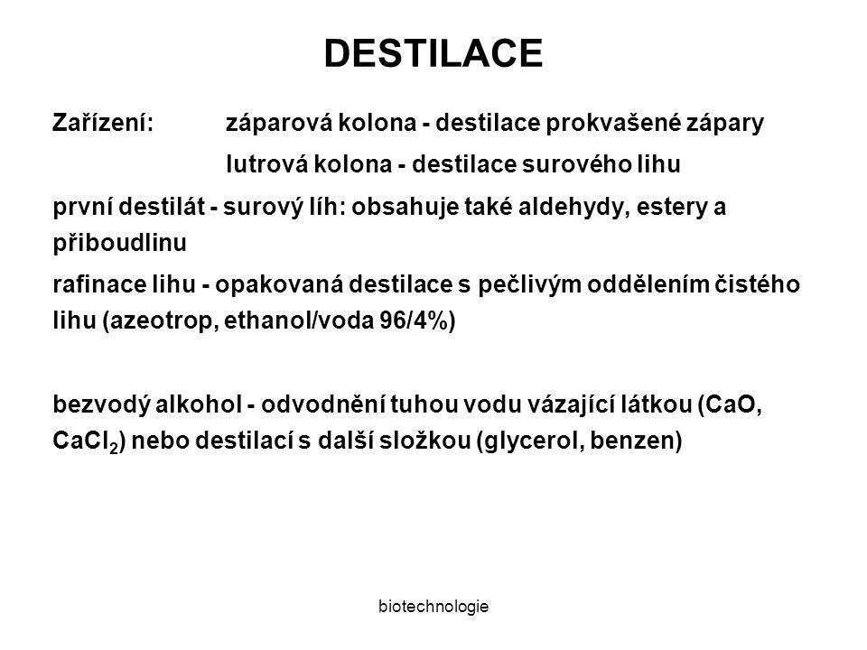 biotechnologie DESTILACE Zařízení:záparová kolona - destilace prokvašené zápary lutrová kolona - destilace surového lihu první destilát - surový líh: obsahuje také aldehydy, estery a přiboudlinu rafinace lihu - opakovaná destilace s pečlivým oddělením čistého lihu (azeotrop, ethanol/voda 96/4%) bezvodý alkohol - odvodnění tuhou vodu vázající látkou (CaO, CaCl 2 ) nebo destilací s další složkou (glycerol, benzen)