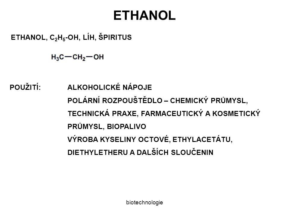 ETHANOL ETHANOL, C 2 H 5 -OH, LÍH, ŠPIRITUS POUŽITÍ:ALKOHOLICKÉ NÁPOJE POLÁRNÍ ROZPOUŠTĚDLO – CHEMICKÝ PRŮMYSL, TECHNICKÁ PRAXE, FARMACEUTICKÝ A KOSMETICKÝ PRŮMYSL, BIOPALIVO VÝROBA KYSELINY OCTOVÉ, ETHYLACETÁTU, DIETHYLETHERU A DALŠÍCH SLOUČENIN biotechnologie