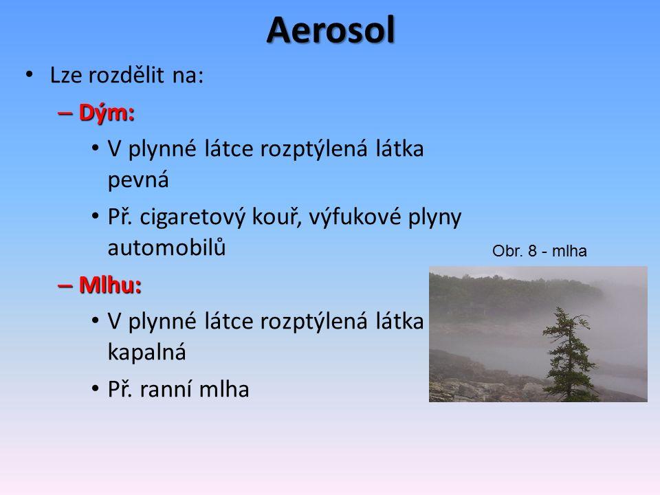 Aerosol Lze rozdělit na: – Dým: V plynné látce rozptýlená látka pevná Př.