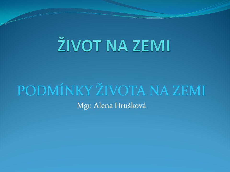 PODMÍNKY ŽIVOTA NA ZEMI Mgr. Alena Hrušková