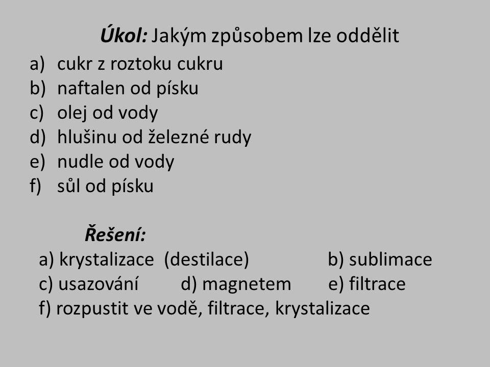 Úkol: Jakým způsobem lze oddělit a)cukr z roztoku cukru b)naftalen od písku c)olej od vody d)hlušinu od železné rudy e)nudle od vody f)sůl od písku Řešení: a) krystalizace (destilace) b) sublimace c) usazování d) magnetem e) filtrace f) rozpustit ve vodě, filtrace, krystalizace