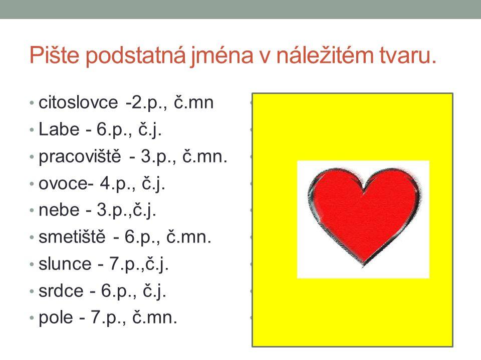 Pište podstatná jména v náležitém tvaru. citoslovce -2.p., č.mn Labe - 6.p., č.j.