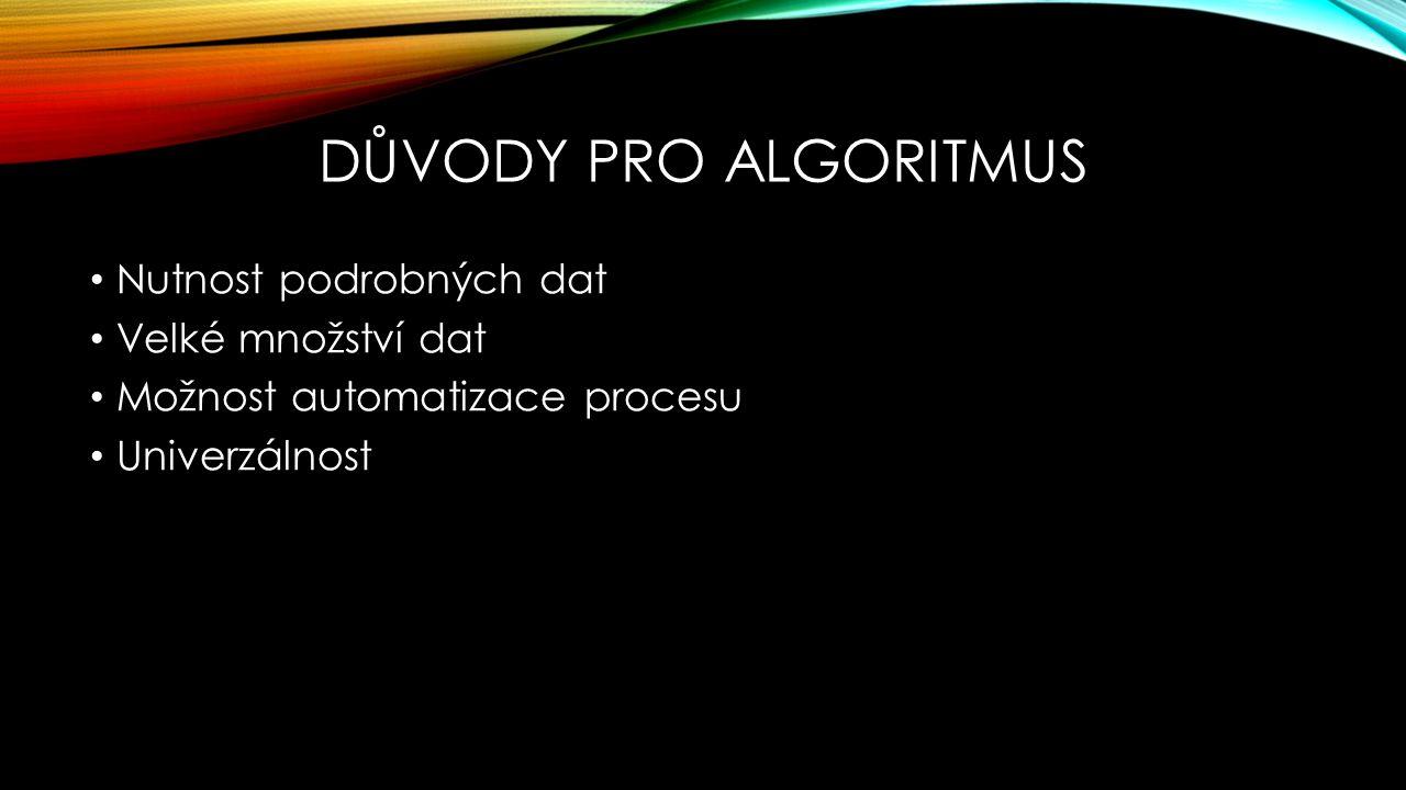 DŮVODY PRO ALGORITMUS Nutnost podrobných dat Velké množství dat Možnost automatizace procesu Univerzálnost