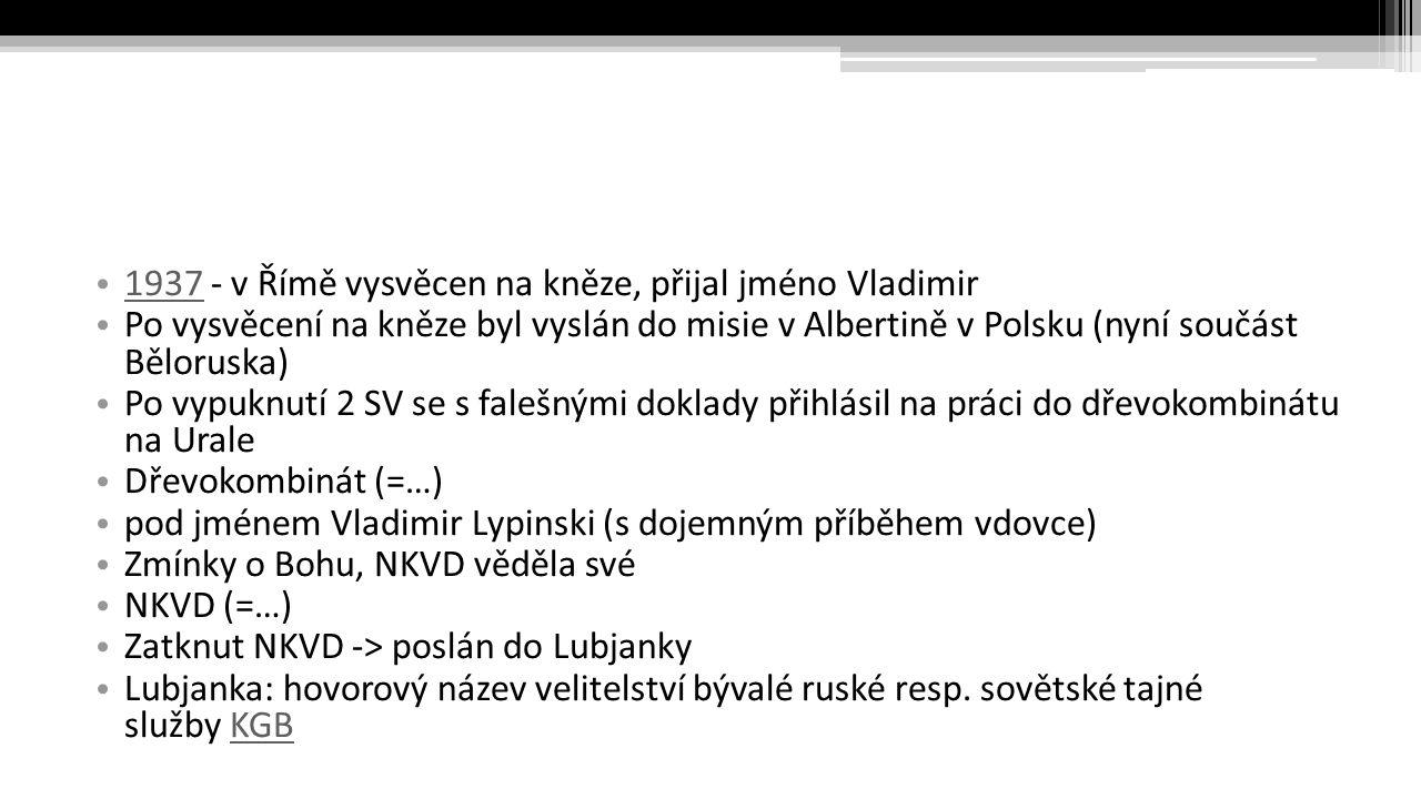 1937 - v Římě vysvěcen na kněze, přijal jméno Vladimir 1937 Po vysvěcení na kněze byl vyslán do misie v Albertině v Polsku (nyní součást Běloruska) Po vypuknutí 2 SV se s falešnými doklady přihlásil na práci do dřevokombinátu na Urale Dřevokombinát (=…) pod jménem Vladimir Lypinski (s dojemným příběhem vdovce) Zmínky o Bohu, NKVD věděla své NKVD (=…) Zatknut NKVD -> poslán do Lubjanky Lubjanka: hovorový název velitelství bývalé ruské resp.