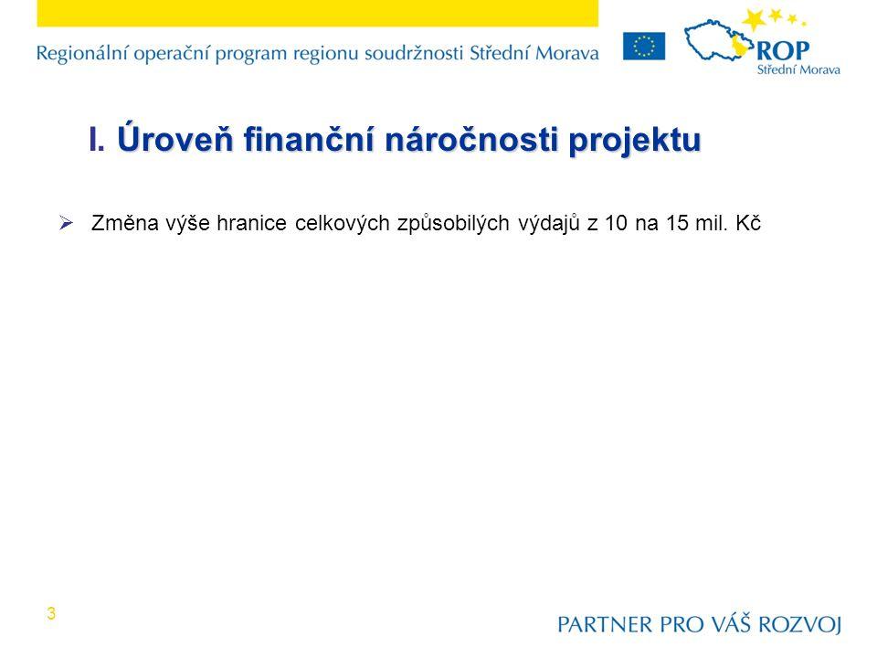 3 Úroveň finanční náročnosti projektu I. Úroveň finanční náročnosti projektu  Změna výše hranice celkových způsobilých výdajů z 10 na 15 mil. Kč