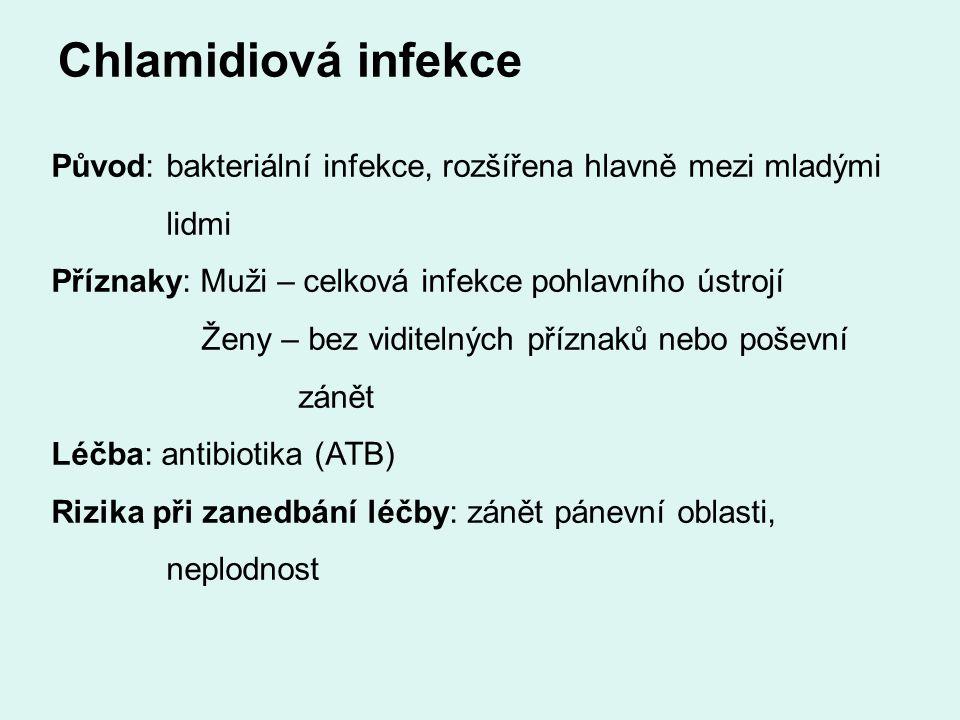 Chlamidiová infekce Původ: bakteriální infekce, rozšířena hlavně mezi mladými lidmi Příznaky: Muži – celková infekce pohlavního ústrojí Ženy – bez viditelných příznaků nebo poševní zánět Léčba: antibiotika (ATB) Rizika při zanedbání léčby: zánět pánevní oblasti, neplodnost