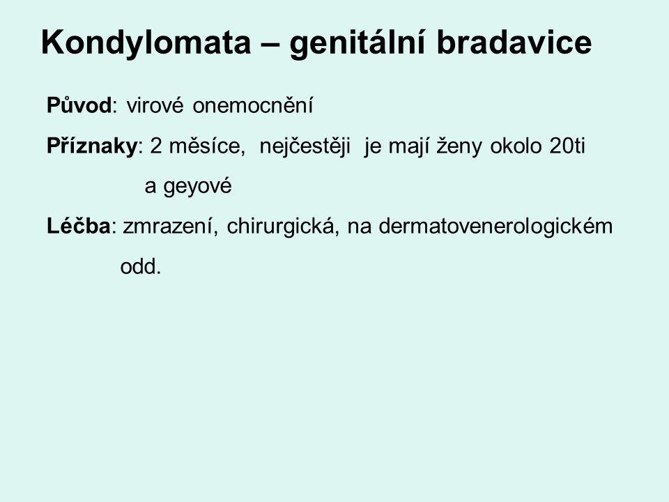 Kondylomata – genitální bradavice Původ: virové onemocnění Příznaky: 2 měsíce, nejčestěji je mají ženy okolo 20ti a geyové Léčba: zmrazení, chirurgická, na dermatovenerologickém odd.