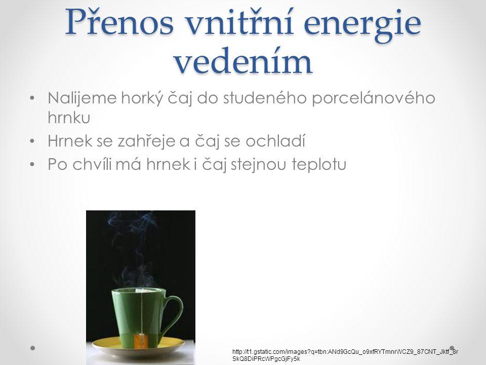 Přenos vnitřní energie vedením Nalijeme horký čaj do studeného porcelánového hrnku Hrnek se zahřeje a čaj se ochladí Po chvíli má hrnek i čaj stejnou