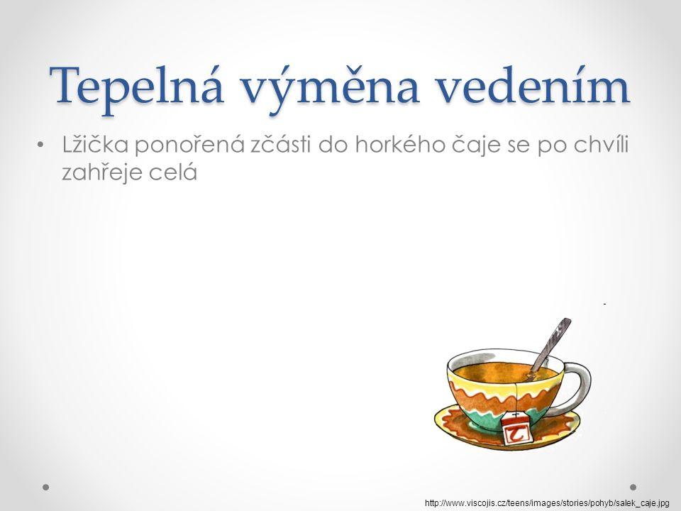 Tepelná výměna vedením Lžička ponořená zčásti do horkého čaje se po chvíli zahřeje celá http://www.viscojis.cz/teens/images/stories/pohyb/salek_caje.jpg