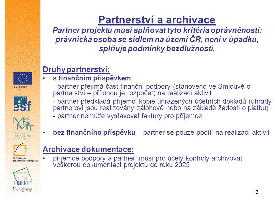 16 Druhy partnerství: s finančním příspěvkem: - partner přejímá část finanční podpory (stanoveno ve Smlouvě o partnerství – přílohou je rozpočet) na realizaci aktivit - partner předkládá příjemci kopie uhrazených účetních dokladů (úhrady partnerovi jsou realizovány zálohově nebo na základě žádosti o platbu) - partner nemůže vystavovat faktury pro příjemce bez finančního příspěvku – partner se pouze podílí na realizaci aktivit Archivace dokumentace: příjemce podpory a partneři musí pro účely kontroly archivovat veškerou dokumentaci projektu do roku 2025 Partnerství a archivace Partner projektu musí splňovat tyto kritéria oprávněnosti: právnická osoba se sídlem na území ČR, není v úpadku, splňuje podmínky bezdlužnosti.