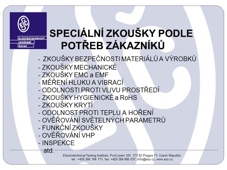 Electrotechnical Testing Institute, Pod Lisem 129, 171 02 Prague 71, Czech Republic tel.: +420 266 104 111, fax: +420 284 680 037, info@ezu.cz, www.ezu.cz SPECIÁLNÍ ZKOUŠKY PODLE POTŘEB ZÁKAZNÍKŮ - ZKOUŠKY BEZPEČNOSTI MATERIÁLŮ A VÝROBKŮ - ZKOUŠKY MECHANICKÉ - ZKOUŠKY EMC a EMF - MĚŘENÍ HLUKU A VIBRACÍ - ODOLNOSTI PROTI VLIVU PROSTŘEDÍ - ZKOUŠKY HYGIENICKÉ a RoHS - ZKOUŠKY KRYTÍ - ODOLNOST PROTI TEPLU A HOŘENÍ - OVĚŘOVÁNÍ SVĚTELNÝCH PARAMETRŮ - FUNKČNÍ ZKOUŠKY - OVĚŘOVÁNÍ VHP - INSPEKCE atd.