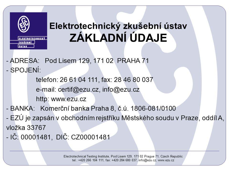 Electrotechnical Testing Institute, Pod Lisem 129, 171 02 Prague 71, Czech Republic tel.: +420 266 104 111, fax: +420 284 680 037, info@ezu.cz, www.ezu.cz Elektrotechnický zkušební ústav ZÁKLADNÍ ÚDAJE - ADRESA: Pod Lisem 129, 171 02 PRAHA 71 - SPOJENÍ: telefon: 26 61 04 111, fax: 28 46 80 037 e-mail: certif@ezu.cz, info@ezu.cz http: www.ezu.cz - BANKA: Komerční banka Praha 8, č.ú.