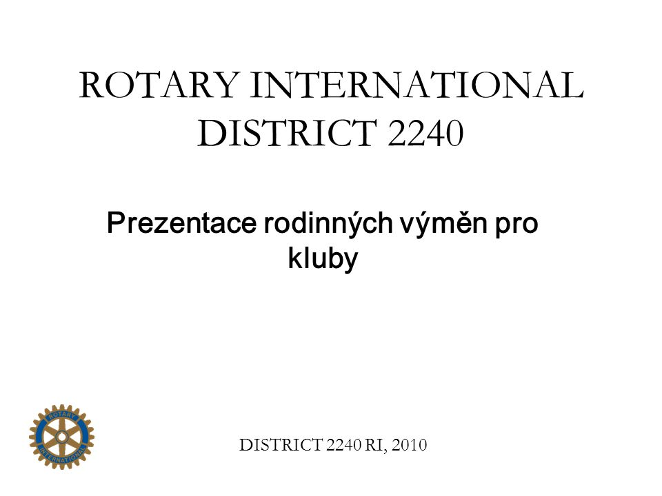 ROTARY INTERNATIONAL DISTRICT 2240 Prezentace rodinných výměn pro kluby DISTRICT 2240 RI, 2010