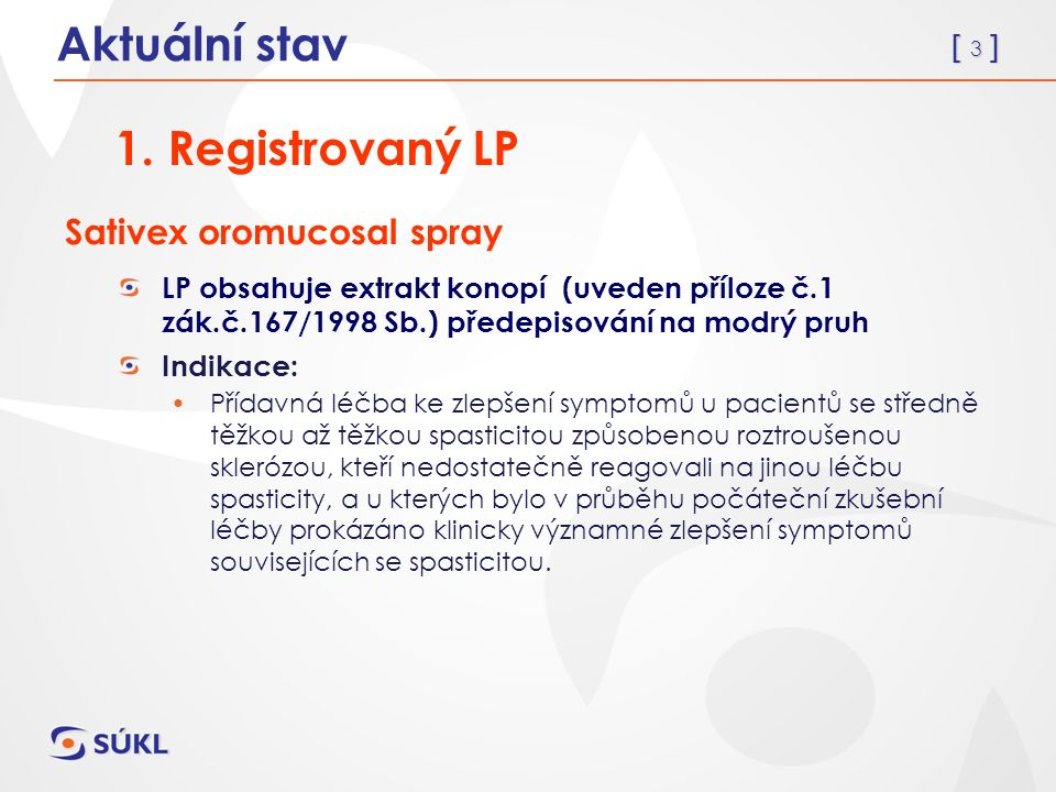 [ 3 ] Sativex oromucosal spray LP obsahuje extrakt konopí (uveden příloze č.1 zák.č.167/1998 Sb.) předepisování na modrý pruh Indikace: Přídavná léčba ke zlepšení symptomů u pacientů se středně těžkou až těžkou spasticitou způsobenou roztroušenou sklerózou, kteří nedostatečně reagovali na jinou léčbu spasticity, a u kterých bylo v průběhu počáteční zkušební léčby prokázáno klinicky významné zlepšení symptomů souvisejících se spasticitou.