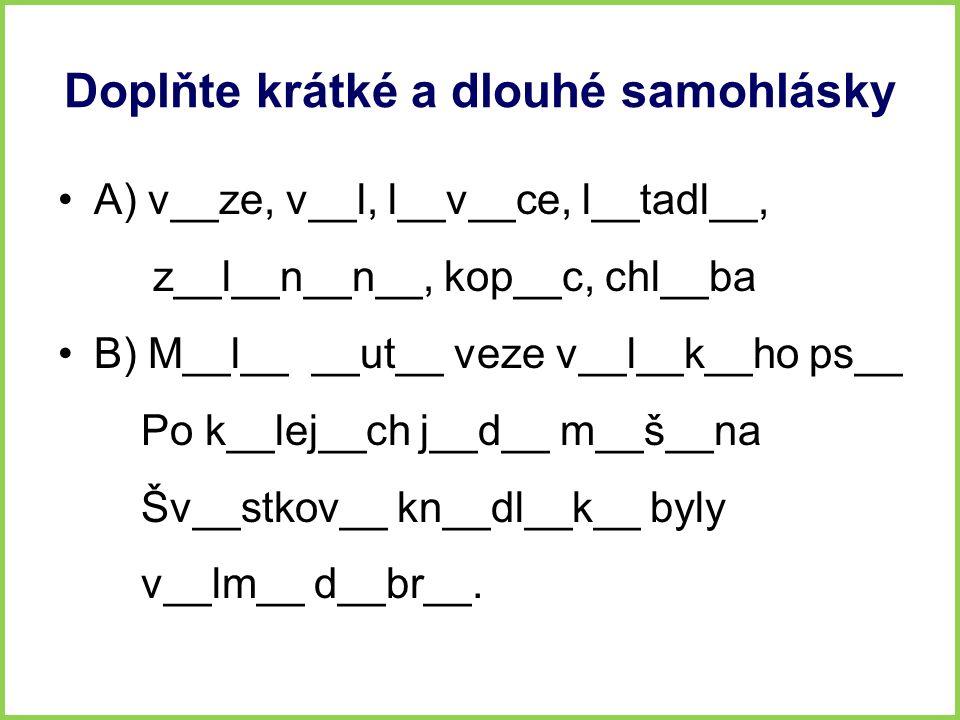 Doplňte krátké a dlouhé samohlásky A) v__ze, v__l, l__v__ce, l__tadl__, z__l__n__n__, kop__c, chl__ba B) M__l__ __ut__ veze v__l__k__ho ps__ Po k__lej