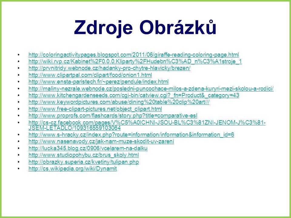 Zdroje Obrázků http://coloringactivitypages.blogspot.com/2011/06/giraffe-reading-coloring-page.html http://wiki.rvp.cz/Kabinet%2F0.0.0.Kliparty%2FHudebn%C3%AD_n%C3%A1stroje_1 http://prvnitridy.webnode.cz/hadanky-pro-chytre-hlavicky/brezen/ http://www.clipartpal.com/clipart/food/onion1.html http://www.ensta-paristech.fr/~perez/pendule/index.html http://maliny-nezrale.webnode.cz/posledni-puncochace-milos-a-zdena-kuryri-mezi-skolou-a-rodici/ http://www.kitchengardenseeds.com/cgi-bin/catview.cgi?_fn=Product&_category=43 http://www.keywordpictures.com/abuse/dining%20table%20clip%20art/// http://www.free-clipart-pictures.net/object_clipart.html http://www.proprofs.com/flashcards/story.php?title=comparative-esl http://cs-cz.facebook.com/pages/V%C5%A0ICHNI-JSOU-BL%C3%81ZNI-JENOM-J%C3%81- JSEM-LETADLO/109316559103064http://cs-cz.facebook.com/pages/V%C5%A0ICHNI-JSOU-BL%C3%81ZNI-JENOM-J%C3%81- JSEM-LETADLO/109316559103064 http://www.s-hracky.cz/index.php?route=information/information&information_id=6 http://www.nasenavody.cz/jak-nam-muze-skodit-uv-zareni http://lucka345.blog.cz/0906/vcelarem-na-dalku http://www.studiopohybu.cz/brus_skoly.html http://obrazky.superia.cz/kvetiny/tulipan.php http://cs.wikipedia.org/wiki/Dynamit