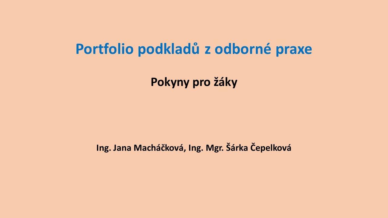 Portfolio podkladů z odborné praxe Pokyny pro žáky Ing. Jana Macháčková, Ing. Mgr. Šárka Čepelková