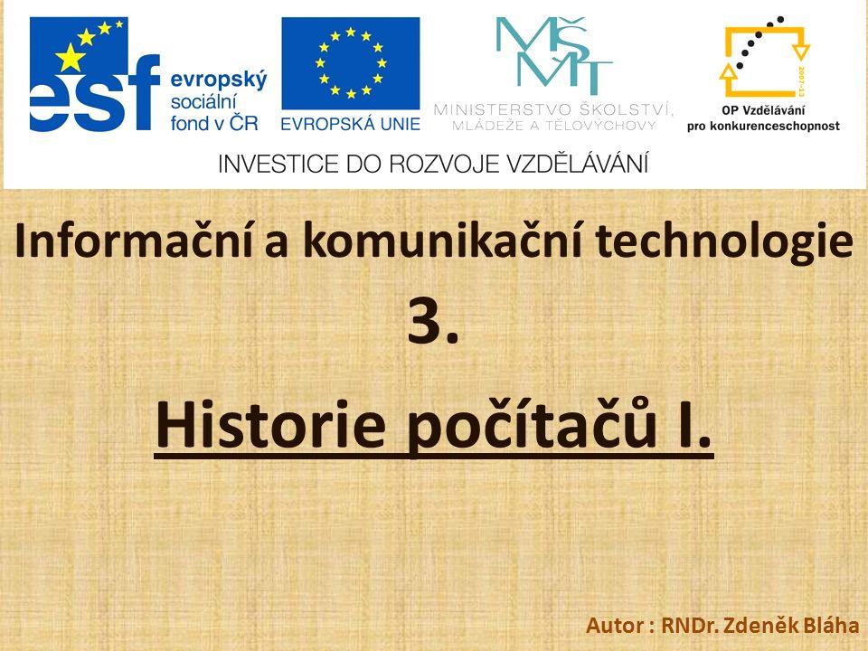 Informační a komunikační technologie 3. Historie počítačů I. Autor : RNDr. Zdeněk Bláha