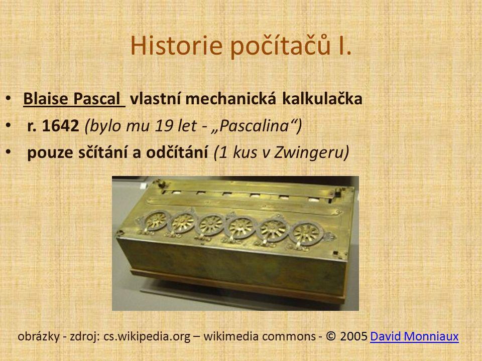 Historie počítačů I. Blaise Pascal vlastní mechanická kalkulačka r.