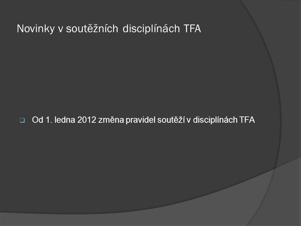 Novinky v soutěžních disciplínách TFA  Od 1. ledna 2012 změna pravidel soutěží v disciplínách TFA