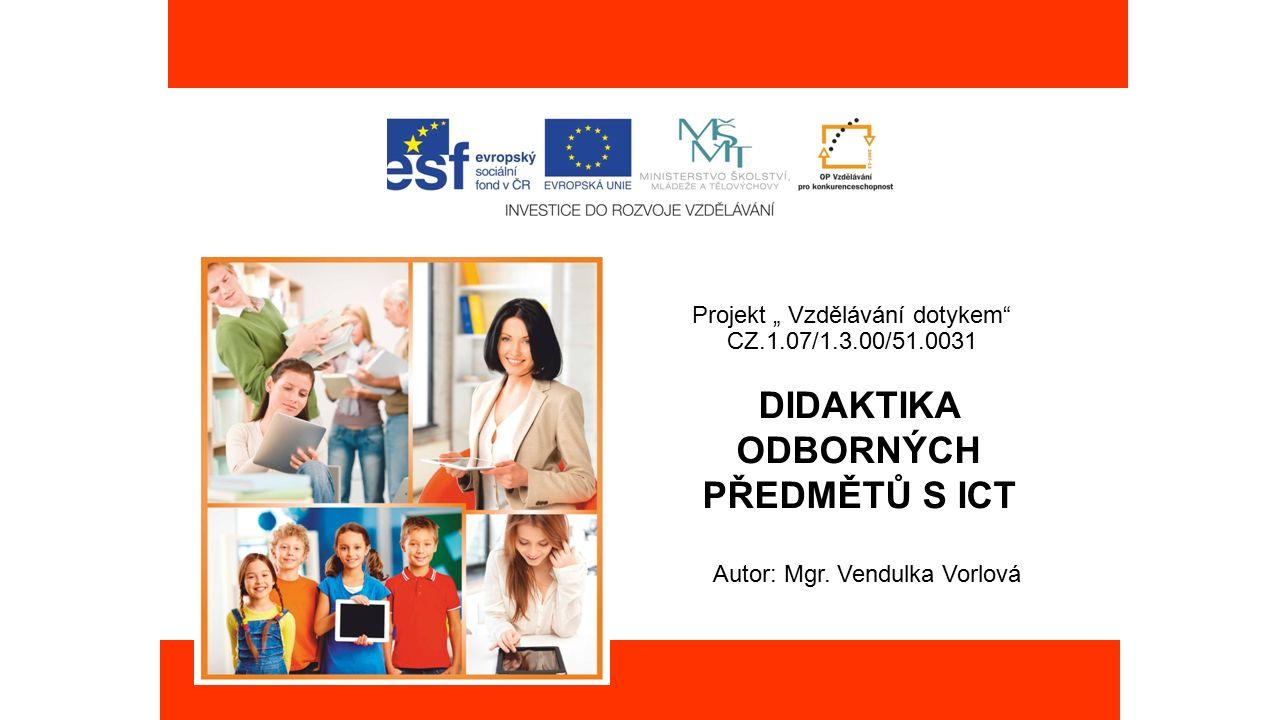"""Projekt """" Vzdělávání dotykem"""" CZ.1.07/1.3.00/51.0031 DIDAKTIKA ODBORNÝCH PŘEDMĚTŮ S ICT Autor: Mgr. Vendulka Vorlová"""