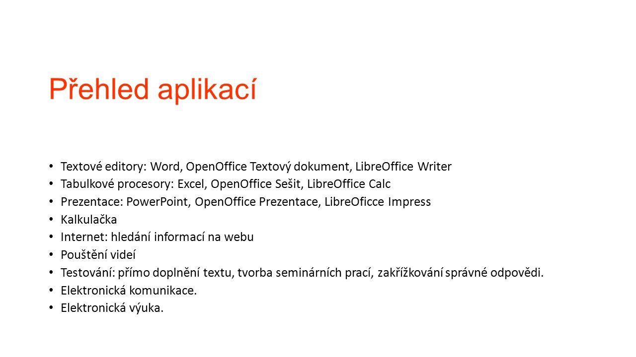 Přehled aplikací Textové editory: Word, OpenOffice Textový dokument, LibreOffice Writer Tabulkové procesory: Excel, OpenOffice Sešit, LibreOffice Calc Prezentace: PowerPoint, OpenOffice Prezentace, LibreOficce Impress Kalkulačka Internet: hledání informací na webu Pouštění videí Testování: přímo doplnění textu, tvorba seminárních prací, zakřížkování správné odpovědi.