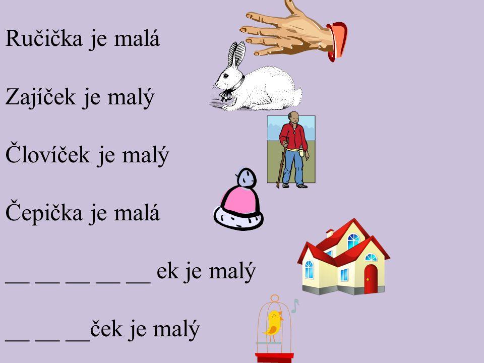 Ručička je malá Zajíček je malý Človíček je malý Čepička je malá __ __ __ __ __ ek je malý __ __ __ček je malý