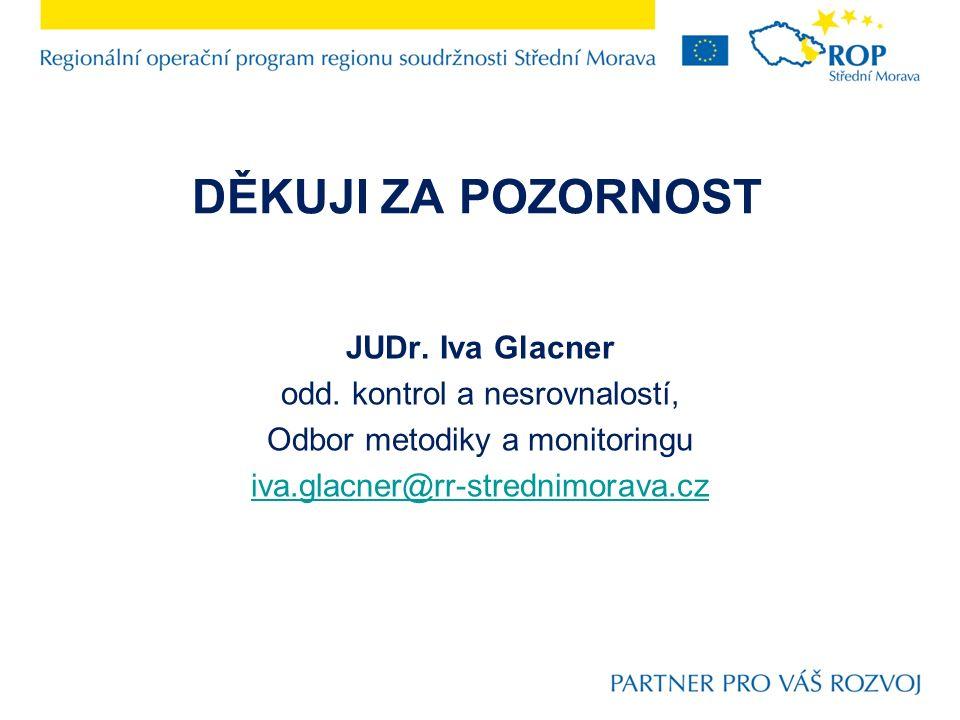 DĚKUJI ZA POZORNOST JUDr. Iva Glacner odd. kontrol a nesrovnalostí, Odbor metodiky a monitoringu iva.glacner@rr-strednimorava.cz