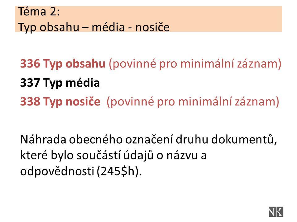 Téma 2: Typ obsahu – média - nosiče 336 Typ obsahu (povinné pro minimální záznam) 337 Typ média 338 Typ nosiče (povinné pro minimální záznam) Náhrada obecného označení druhu dokumentů, které bylo součástí údajů o názvu a odpovědnosti (245$h).